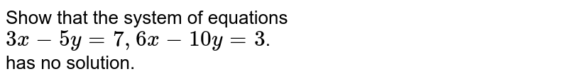 Show that  the system  of equations    <br>  ` 3x  - 5y  = 7,  6x  - 10 y  = 3 `.  <br>   has no solution.