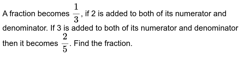 A fraction  becomes  ` (1)/(3)`, if  2  is added to both of its numerator and  denominator. If   3 is added to both of its numerator  and denominator  then it becomes  ` ( 2)/(5)`. Find the  fraction.