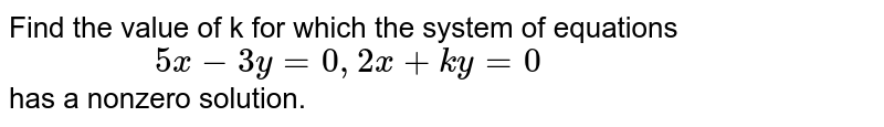 """Find the  value of k for which  the system  of equations  <br>  ` """"             """"  5x   -  3y  = 0 ,  2x + ky  = 0 `  <br>   has  a nonzero solution."""