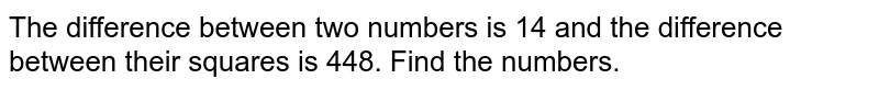 The difference between  two numbers is  14 and  the difference  between  their  squares is  448. Find the numbers.