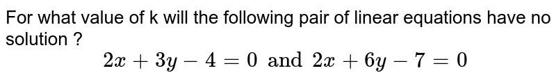 """For what  value of k will the following  pair  of linear  equations  have  no  solution ?   <br> `""""              """" 2x +  3y - 4 = 0  and 2x + 6y - 7 = 0`"""
