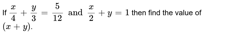 If `  (x)/(4)  +  ( y)/(3) = (5)/(12)   and   (x)/(2)  +   y = 1 ` then find  the  value  of  ` (x  + y )`.