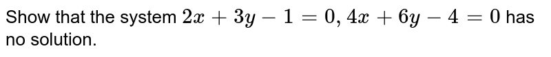 Show that  the system `  2 x +  3y - 1 = 0 , 4x + 6y -  4 = 0 `  has no solution.