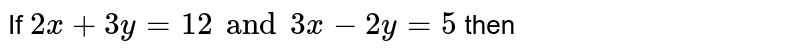 If `  2 x  +   3y =  12  and   3 x  - 2y  =   5 ` then