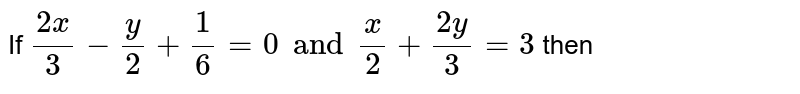 If `  ( 2x )/(3) -  ( y  )/(2)  +  (1)/(6)= 0 and  (x)/(2) +  ( 2y )/(3) = 3` then