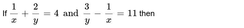 If  ` (1)/(x)  +  ( 2)/(y) = 4 and  ( 3)/(y) -  (1)/(x) = 11 `  then