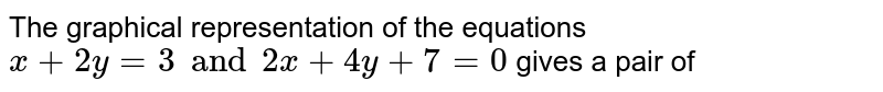 The graphical  representation of  the equations   ` x +  2y  =  3 and  2x +  4 y  +  7 =  0 `  gives a  pair of
