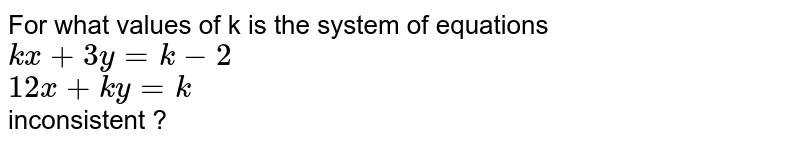 For what  values of  k  is  the system  of  equations ` k x  +  3y  = k  - 2, 12 x  +  ky  = k  ` inconsistent ?