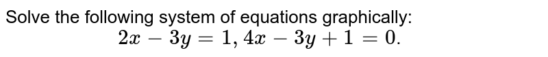 """Solve  the  following  system  of equations  graphically: <br> `""""                 """" 2 x - 3y  = 1,  4x -  3y   + 1 = 0 `."""
