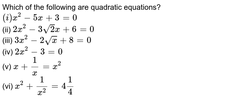"""Which of the following are quadratic equations? <br> `(i)""""  """"x^(2)-5x+3=0""""            """"(ii)"""" """"2x^(2)-3sqrt(2)x+6=0` <br> `(iii)"""" """"3x^(2)-2sqrtx+8=0""""           """"(iv)"""" """"2x^(2)-3=0` <br> `(v)"""" """"x+(1)/(x)=x^(2)""""                 """"(iv)"""" """"x^(2)+(1)/(x^(2))=4(1)/(4)`"""