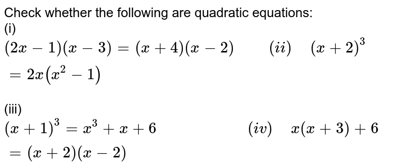 """Check whether the following are quadratic equations: <br> (i) `(2x-1)(x-3)=(x+4)(x-2)""""     """"(ii)"""" """"(x+2)^(3)=2x(x^(2)-1)` <br> (iii) `(x+1)^(3)=x^(3)+x+6""""                   """"(iv)"""" """"x(x+3)+6=(x+2)(x-2)`"""