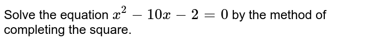 Solve the equation `x^(2)-10x-2=0` by the method of completing the square.