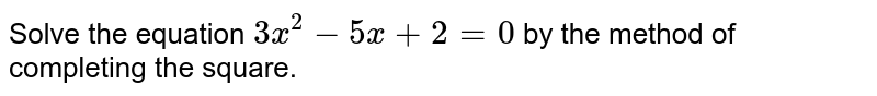 Solve the equation `3x^(2)-5x+2=0` by the method of completing the square.