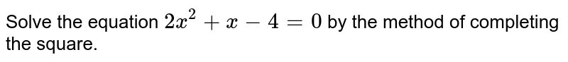 Solve the equation `2x^(2)+x-4=0` by the method of completing the square.