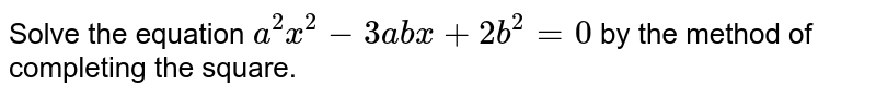 Solve the equation `a^(2)x^(2)-3abx+2b^(2)=0` by the method of completing the square.