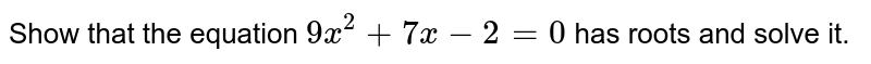 Show that the equation `9x^(2)+7x-2=0` has roots and solve it.