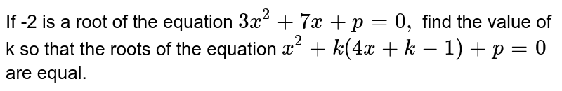 If -2 is a root of the equation `3x^(2)+7x+p=0,` find the value of k so that the roots of the equation `x^(2)+k(4x+k-1)+p=0` are equal.