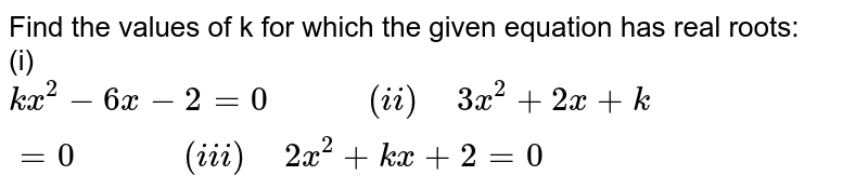 """Find the values of k for which the given equation has real roots: <br> (i)`kx^(2)-6x-2=0""""        """"(ii)"""" """"3x^(2)+2x+k=0""""         """"(iii)"""" """"2x^(2)+kx+2=0`"""