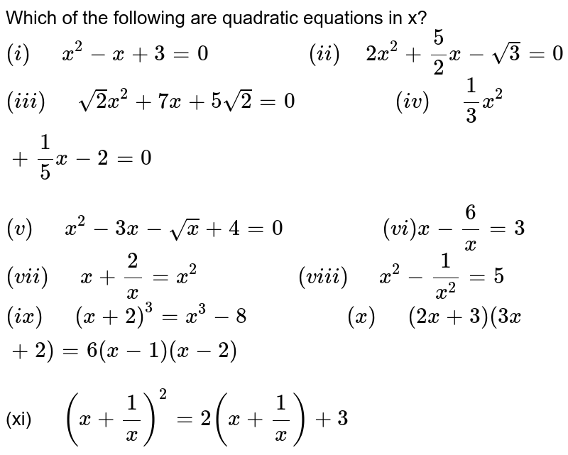 """Which of the following are quadratic equations in x? <br> `(i)""""  """"x^(2)-x+3=0""""              """"(ii)"""" """"2x^(2)+(5)/(2)x-sqrt(3)=0` <br> `(iii)""""  """"sqrt(2)x^(2)+7x+5sqrt(2)=0""""              """"(iv)""""  """"(1)/(3)x^(2)+(1)/(5)x-2=0` <br> `(v)""""  """"x^(2)-3x-sqrt(x)+4=0""""              """"(vi)x-(6)/(x)=3` <br> `(vii)""""  """"x+(2)/(x)=x^(2)""""              """"(viii)""""  """"x^(2)-(1)/(x^(2))=5` <br> `(ix)""""  """"(x+2)^(3)=x^(3)-8""""              """"(x)""""  """"(2x+3)(3x+2)=6(x-1)(x-2)` <br> (xi)`""""  """"(x+(1)/(x))^(2)=2(x+(1)/(x))+3`"""