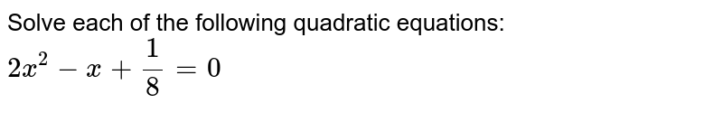 Solve each of the following quadratic equations: <br> `2x^(2)-x+(1)/(8)=0`