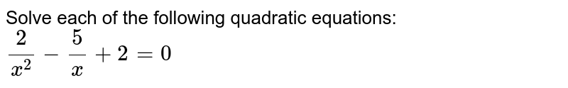 Solve each of the following quadratic equations: <br> `(2)/(x^(2))-(5)/(x)+2=0`