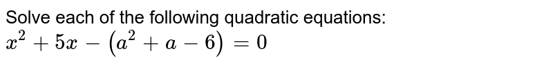 Solve each of the following quadratic equations: <br> `x^(2)+5x-(a^(2)+a-6)=0`