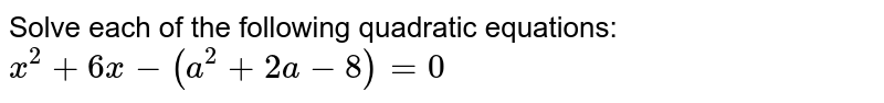 Solve each of the following quadratic equations: <br> `x^(2)+6x-(a^(2)+2a-8)=0`