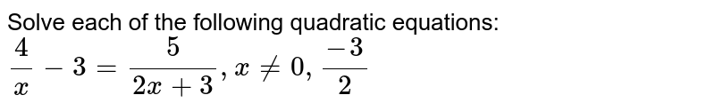Solve each of the following quadratic equations: <br> `(4)/(x)-3=(5)/(2x+3),xne0,(-3)/(2)`