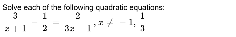 Solve each of the following quadratic equations:  <br> `(3)/(x+1)-(1)/(2)=(2)/(3x-1),xne-1,(1)/(3)`