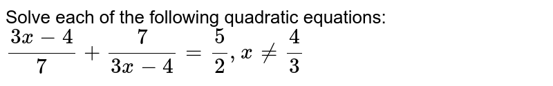 Solve each of the following quadratic equations: <br> (3x-4)/(7)+(7)/(3x-4)=(5)/(2),xne(4)/(3)`