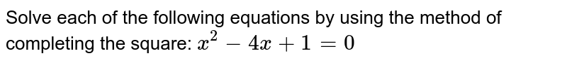 Solve each of the following equations by using the method of completing the square: <br> `x^(2)-4x+1=0`