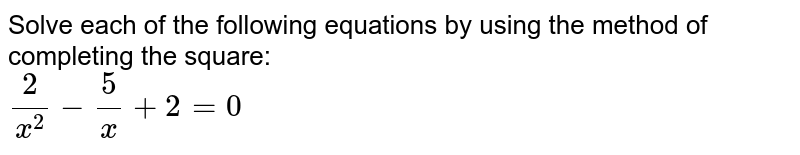 Solve each of the following equations by using the method of completing the square: <br> `(2)/(x^(2))-(5)/(x)+2=0`