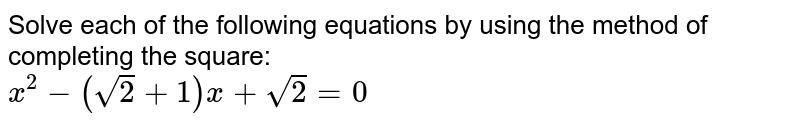 Solve each of the following equations by using the method of completing the square: <br> `x^(2)-(sqrt(2)+1)x+sqrt(2)=0`