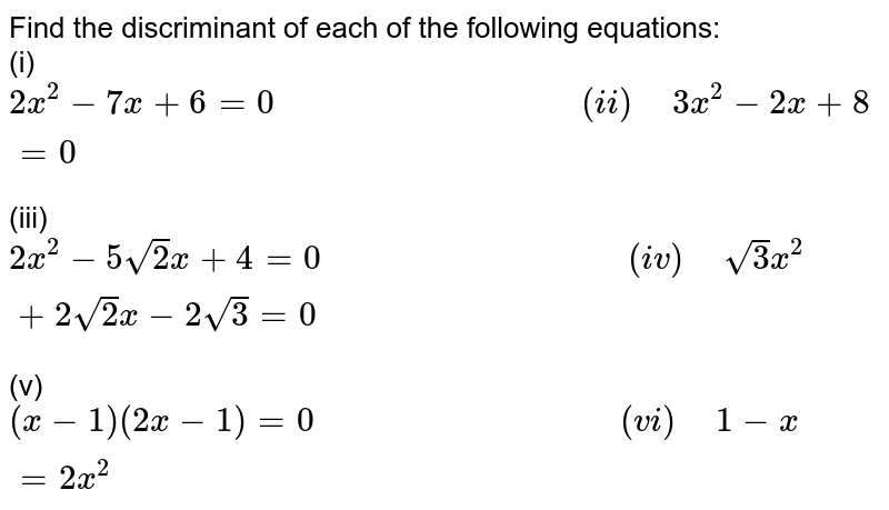 """Find the discriminant of each of the following equations: <br> (i)`2x^(2)-7x+6=0""""                               """"(ii)"""" """"3x^(2)-2x+8=0` <br> (iii)`2x^(2)-5sqrt(2)x+4=0""""                               """"(iv)"""" """"sqrt(3)x^(2)+2sqrt(2)x-2sqrt(3)=0` <br> (v)`(x-1)(2x-1)=0""""                               """"(vi)"""" """"1-x=2x^(2)`"""