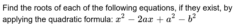 Find the roots of each of the following equations, if they exist, by applying the quadratic formula: