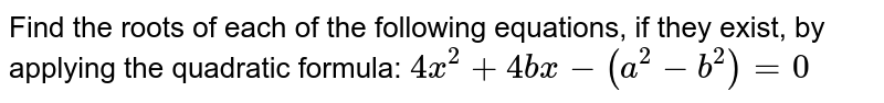 Find the roots of each of the following equations, if they exist, by applying the quadratic formula: <br> `4x^(2)+4bx-(a^(2)-b^(2)=0`