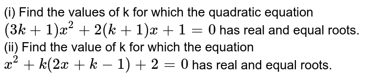 (i) Find the values of k for which the quadratic equation `(3k+1)x^(2)+2(k+1)x+1=0` has real and equal roots. <br> (ii) Find the value of k for which the equation `x^(2)+k(2x+k-1)+2=0` has real and equal roots.