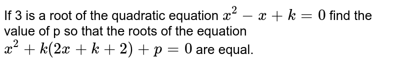 If 3 is a root of the quadratic equation `x^(2)-x+k=0` find the value of p so that the roots of the equation `x^(2)+k(2x+k+2)+p=0` are equal.