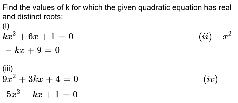 """Find the values of k for which the given quadratic equation has real and distinct roots: <br> (i)` kx^(2)+6x+1=0""""                                                 """"(ii)"""" """"x^(2)-kx+9=0` <br> (iii)` 9x^(2)+3kx+4=0""""                                                 """"(iv)"""" """"5x^(2)-kx+1=0`"""