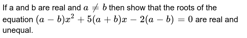 If a and b are real and `aneb` then show that the roots of the equation `(a-b)x^(2)+5(a+b)x-2(a-b)=0` are real and unequal.