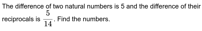 The difference of two natural numbers is 5 and the difference of their reciprocals is `(5)/(14)`. Find the numbers.