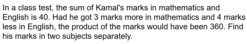 In a class test, the sum of Kamal's marks in mathematics and English is 40. Had he got 3 marks more in mathematics and 4 marks less in English, the product of the marks would have been 360. Find his marks in two subjects separately.