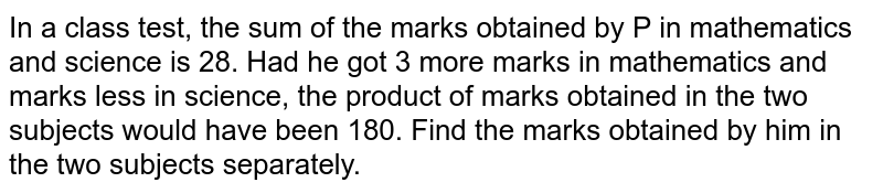In a class test, the sum of the marks obtained by P in mathematics and science is 28. Had he got 3 more marks in mathematics and marks less in science, the product of marks obtained in the two subjects would have been 180. Find the marks obtained by him in the two subjects separately.