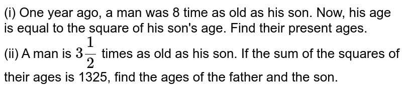 (i) One year ago, a man was 8 time as old as his son. Now, his age is equal to the square of his son's age. Find their present ages. <br> (ii) A man is `3(1)/(2)` times as old as his son. If the sum of the squares of their ages is 1325, find the ages of the father and the son.