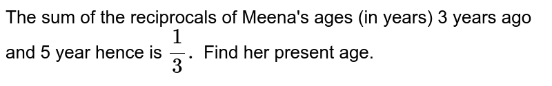 The sum of the reciprocals of Meena's ages (in years) 3 years ago and 5 year hence is `(1)/(3).` Find her present age.