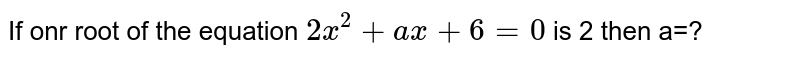 If onr root of the equation `2x^(2)+ax+6=0` is 2 then a=?
