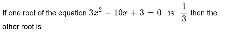 """If one root of the equation `3x^(2)-10x+3=0"""" is """"(1)/(3)` then the other root is"""