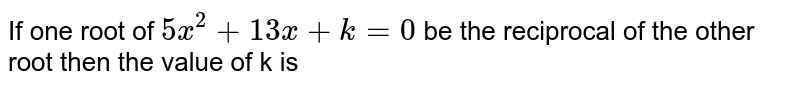 If one root of `5x^(2)+13x+k=0` be the reciprocal of the other root then the value of k is