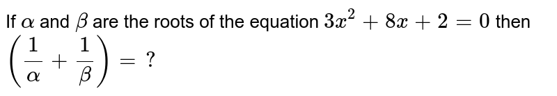 If `alpha` and `beta` are the roots of the equation `3x^(2)+8x+2=0` then `((1)/(alpha)+(1)/(beta))=?`