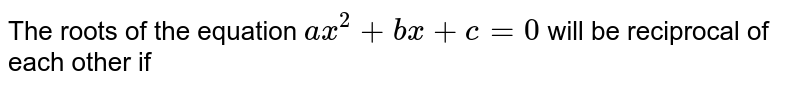 The roots of the equation `ax^(2)+bx+c=0` will be reciprocal of each other if